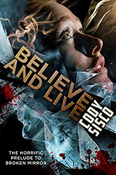 Believe and Live: The Horrific Prelude to Broken Mirror by [Sisco, Cody]