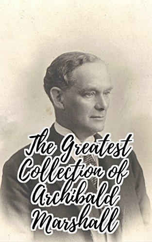 The Greatest Collection of Archibald Marshall (Collection Includes The Squire's Daughter, Upsidonia, Abington Abbey, The Hall and the Grange, The Honor of the Clintons, And More) - Abington Collection