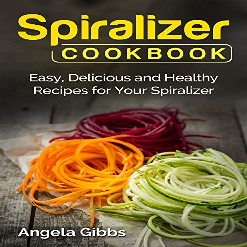 Spiralizer Cookbook: Easy, Delicious and Healthy Recipes for Your Spiralizer by Angela Gibbs