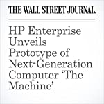 HP Enterprise Unveils Prototype of Next-Generation Computer 'The Machine' | Don Clark