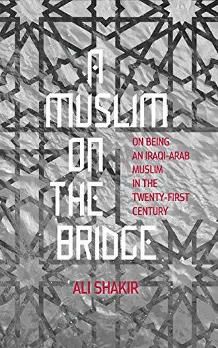 (A Muslim on the Bridge: On Being an Iraqi-Arab Muslim in the Twenty-First Century)