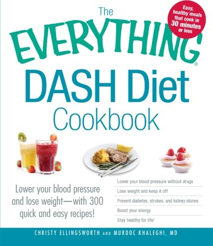 The Everything DASH Diet Cookbook: Lower your blood pressure and lose weight - with 300 quick and easy recipes! Lower your blood pressure without Boost your energy, and Stay healthy for life! by Christy Ellingsworth, Murdoc Khaleghi MD