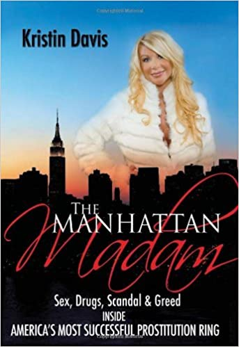 The Manhattan Madam: Sex, Drugs, Scandal And Greed Inside America's Most Successful Prostitution Ring by Kristin Davis (2009-02-23)