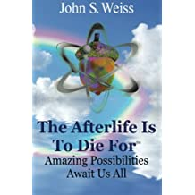The Afterlife is to Die For: Amazing Possibilities Await Us All