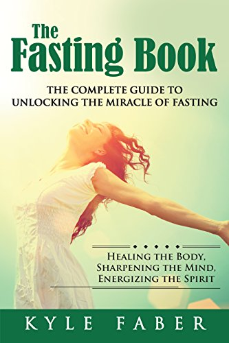 The Fasting Book - The Complete Guide to Unlocking the Miracle of Fasting: Healing the Body, Sharpening the Mind, Energizing the Spirit by [Faber, Kyle]