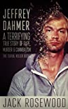 Jeffrey Dahmer: A Terrifying True Story of Rape, Murder & Cannibalism (The Serial Killer Books) (Volume 1)