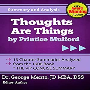 Summary and Analysis - Thoughts Are Things by Prentice Mulford: 13 Chapter Summaries Analyzed from the 1908 Book Audiobook