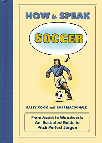 (How to Speak Soccer: From Assist to Woodwork: an Illustrated Guide to Pitch-Perfect Jargon (HOW TO SPEAK)