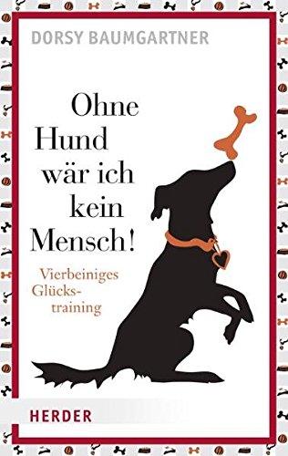 Ohne Hund wär ich kein Mensch!: Vierbeiniges Glückstraining