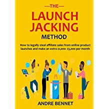 THE LAUNCH JACKING METHOD: How to legally steal affiliate sales from online product launches and make an extra $1,000- $3,000 per month