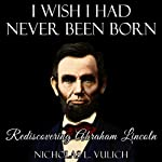 I Wish I Had Never Been Born: Rediscovering Abraham Lincoln | Nicholas L Vulich