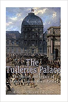 The Tuileries Palace: The History and Legacy of France's Famous Royal Palace