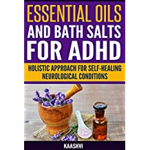 Essential Oils and Bath Salts for ADHD: Holistic Approach for Self-Healing Neurological conditions (Self-Healing guides for Special Needs Book 2)