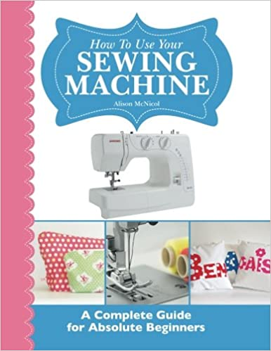 How To Use Your Sewing Machine A Complete Guide For Absolute Impressive How To Use A Sewing Machine Book