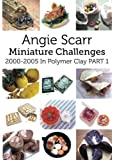 Angie's Miniature Challenges: 2000-2005 In Polymer Clay Part 1 (Volume 1)