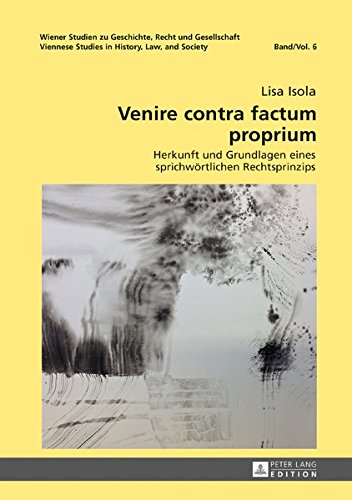 Venire contra factum proprium: Herkunft und Grundlagen eines sprichwörtlichen Rechtsprinzips (Wiener Studien zu Geschichte, Recht und Gesellschaft. ... in History, Law and Society) (German Edition)