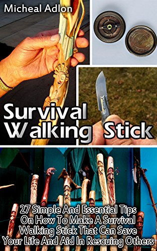 Survival Walking Stick: 27 Simple And Essential Tips On How To Make A Survival Walking Stick That Can Save Your Life And Aid In Rescuing Others: (Prepper's ... Survival Books, Survival, Survival Books)) by [Adlon, Micheal]