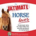 The Ultimate Horse Lover: The Best Experts' Guide for a Happy, Healthy Horse Audiobook by Gina Spadafori, Audrey Pavia, Mikkel Becker, Marty Becker Narrated by Jason Sullivan