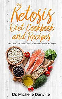 The Ketosis Diet Cookbook and Recipes: Fast and Easy Recipes For Rapid Weight Loss. by [Danville, Dr. Michelle]
