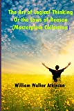 The Art of Logical Thinking or the Laws of Reason (Masterpiece Collection), William Walker Atkinson, 1494900084