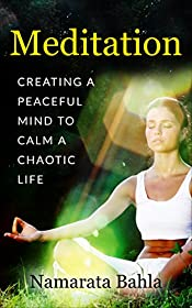 Meditation: Creating a Peaceful Mind to Calm a Chaotic Life (Beginner Guide, How to Guide, Mindfulness, Self Esteem Book 1)