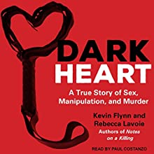 Dark Heart: A True Story of Sex, Manipulation, and Murder Audiobook by Rebecca Lavoie, Kevin Flynn Narrated by Paul Costanzo