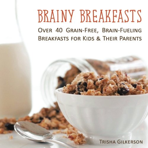Brainy Breakfasts: Over 40 Grain-Free, Brain-Fueling  Breakfasts for Kids & Their Parents