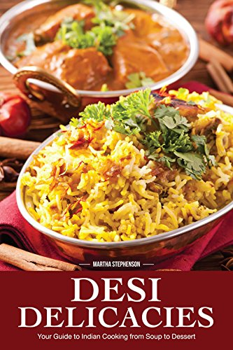 Desi Delicacies: Your Guide to Indian Cooking from Soup to Dessert by Martha Stephenson