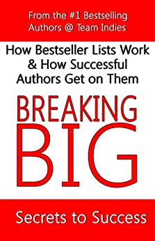 Breaking Big: How Bestseller Lists Work & How Successful Authors Get on Them (Writer's Library Book 3) by [Indies, Team]