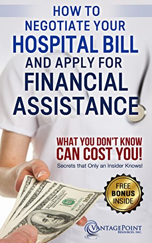 Negotiating: How To Negotiate Your Hospital Bill & Apply for Financial Assistance: What You Don't Know Can Cost You!
