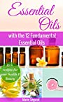 Essential Oils: with the 12 Fundamental Essential Oils (natural remedies, essential oils for beginners, aromatherapy, essential oils book, essential oils guide)
