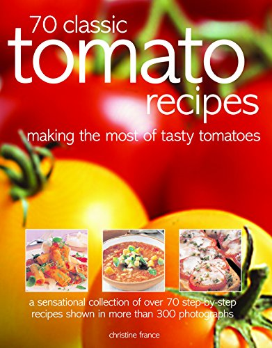 70 Classic Tomato Recipes: Making The Most Of Tasty Tomatoes: A Sensational Collection Of Over 70 Step-By-Step Recipes Shown In More Than 300 Photographs