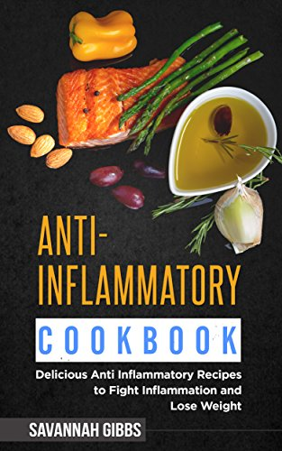 Anti-Inflammatory Cookbook: Delicious Anti Inflammatory Recipes to Fight Inflammation and Lose Weight by Savannah Gibbs
