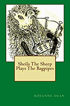 Sheila The Sheep Plays The Bagpipes: Adventures of Sheila The Sheep by [Dean, Roxanne]