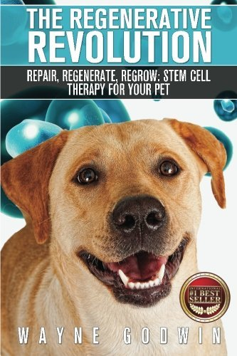 The Regenerative Revolution: Repair, Regenerate, Regrow: Stem Cell Therapy For Your Pet by Wayne Godwin (2016-01-12)