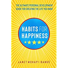 Habits for Happiness: The Ultimate Personal Development Guide For Creating The Life You Want (Owning Your Personal Power Book 1) (English Edition)