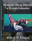 Mountain Sheep Hunting in British Columbi, Wilfred W. Klingsat, 1434396495