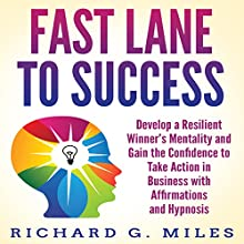Fast Lane to Success: Develop a Resilient Winner's Mentality and Gain the Confidence to Take Action in Business with Affirmations and Hypnosis Audiobook by Richard G. Miles Narrated by Infinity Productions