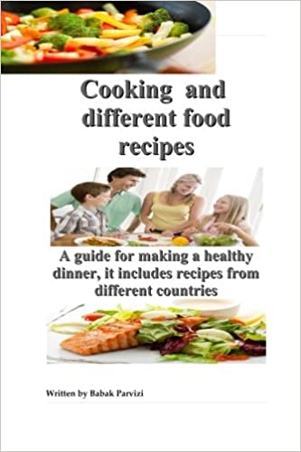 Cooking and different food recipes a guide for making a healthy cooking and different food recipes a guide for making a healthy dinner it includes recipes from different countries babak parvizi 9781511678131 forumfinder Images