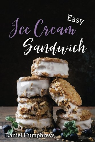 Easy Ice Cream Sandwiches: The Best and Creamiest Recipes to Make at Home by Daniel Humphreys