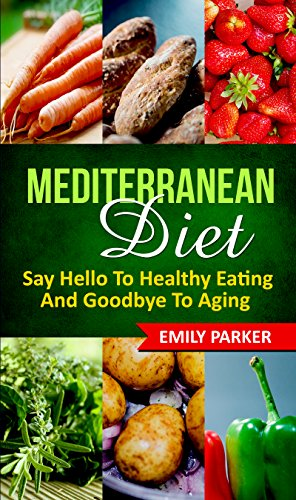 Mediterranean Diet: Say Hello To Healthy Eating And Goodbye To Aging by Emily Parker