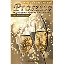Keep Calm and Cook with Prosecco: 40 Sparkling Wine Recipes for Home Entertaining - Cook to Impress without the Stress