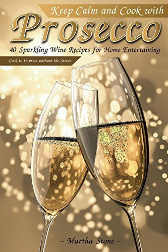 Keep Calm and Cook with Prosecco: 40 Sparkling Wine Recipes for Home Entertaining - Cook to Impress without the Stress by Martha Stone