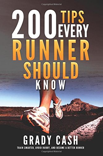 200 Tips Every Runner Should Know: Train Smarter, Reduce Injuries, and Become a Better Runner