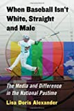 When Baseball Isn't White, Straight and Male: The Media and Difference in the National Pastime, Lisa Doris Alexander, 0786471131