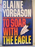 To Soar with the Eagle, Blaine M. Yorgason, 0875797458