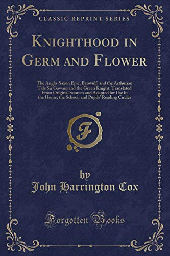 Knighthood in Germ and Flower: The Anglo-Saxon Epic, Beowulf, and the Arthurian Tale Sir Gawain and the Green Knight, Translated From Original Sources ... and Pupils' Reading Circles (Classic Reprint)