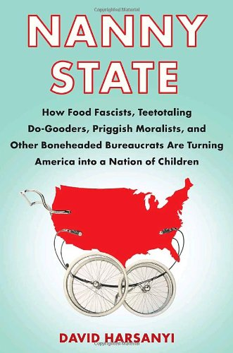 Nanny State: How Food Fascists, Teetotaling Do-Gooders, Priggish Moralists, and other Boneheaded Bureaucrats are Turning