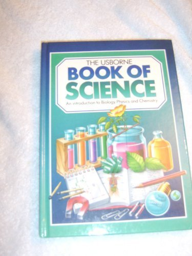 Usborne Book of Science/Includes the Usborne Introduction to Biology, the Usborne Introduction to Chemistry, and the Usb