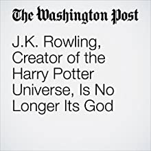 J.K. Rowling, Creator of the Harry Potter Universe, Is No Longer Its God Other by Abby Ohlheiser Narrated by Sam Scholl